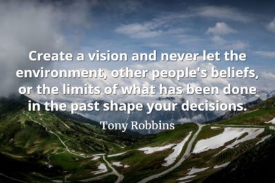 Tony Robbins quote Create a vision and never let the environment, other people's beliefs, or the limits of what has been done in the past shape your decisions