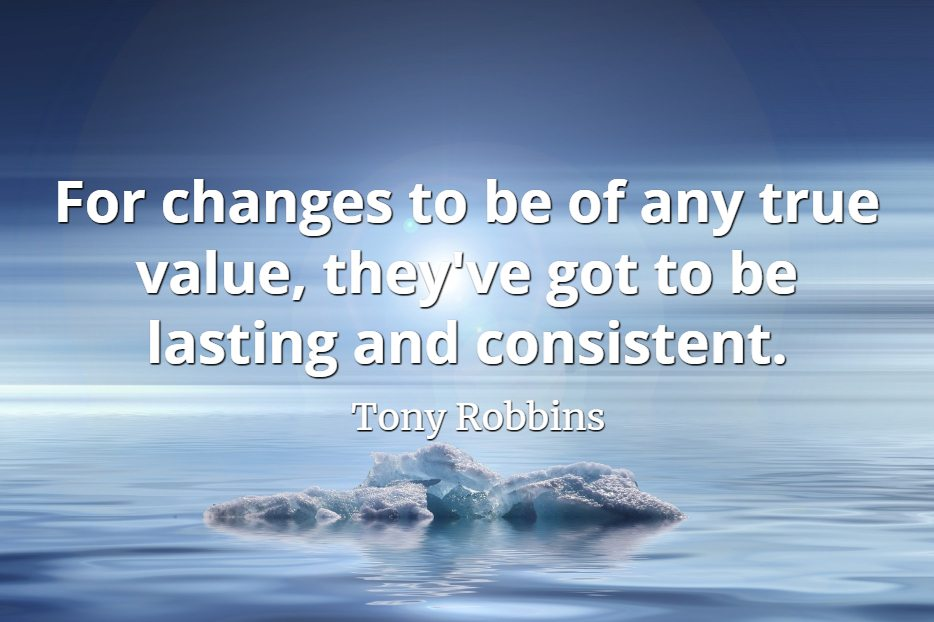 Tony Robbins quote For changes to be of any true value, they've got to be lasting and consistent..