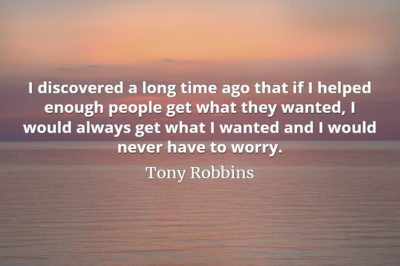 Tony Robbins quote I discovered a long time ago that if I helped enough people get what they wanted
