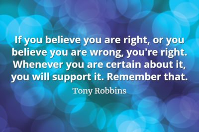 Tony Robbins quote If you believe you are right, or you believe you are wrong, you're right. Whenever you are certain about it, you will support it