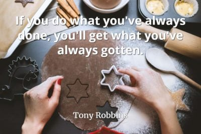 Tony Robbins quote If you do what you've always done, you'll get what you've always gotten.
