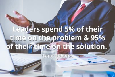 Tony Robbins quote Leaders spend 5% of their time on the problem & 95% of their time on the solution..