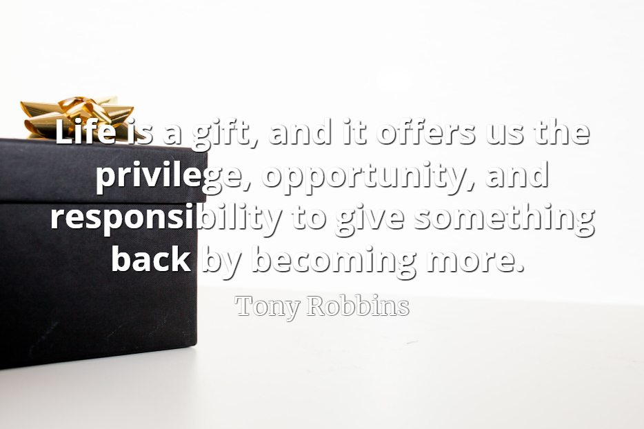 Tony Robbins quote Life is a gift, and it offers us the privilege, opportunity, and responsibility to give something back by becoming more.