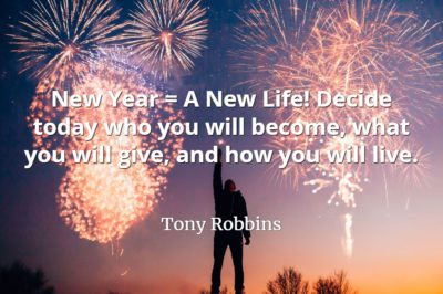 Tony Robbins quote New Year = A New Life! Decide today who you will become, what you will give, and how you will live.