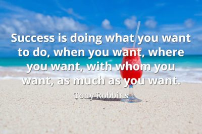 Tony Robbins quote Success is doing what you want to do, when you want, where you want, with whom you want, as much as you want