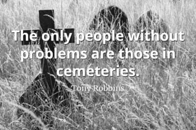 Tony Robbins quote The only people without problems are those in cemeteries