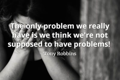 Tony Robbins quote The only problem we really have is we think we're not supposed to have problems!