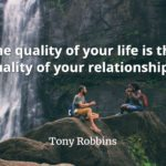 Tony Robbins quote The quality of your life is the quality of your relationships.