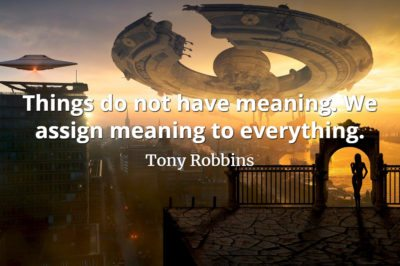 Tony Robbins quote Things do not have meaning. We assign meaning to everything.