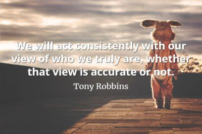 Tony Robbins quote We will act consistently with our view of who we truly are, whether that view is accurate or not.