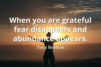 Tony Robbins quote When you are grateful fear disappears and abundance appears