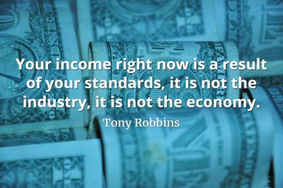 Tony Robbins quote Your income right now is a result of your standards, it is not the industry, it is not the economy