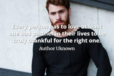 Unknown Author quote Every person has to love at least one bad partner in their lives to be truly thankful for the right one.