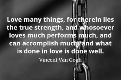 Vincent Van Gogh quote Love many things, for therein lies the true strength, and whosoever loves much performs much, and can accomplish much