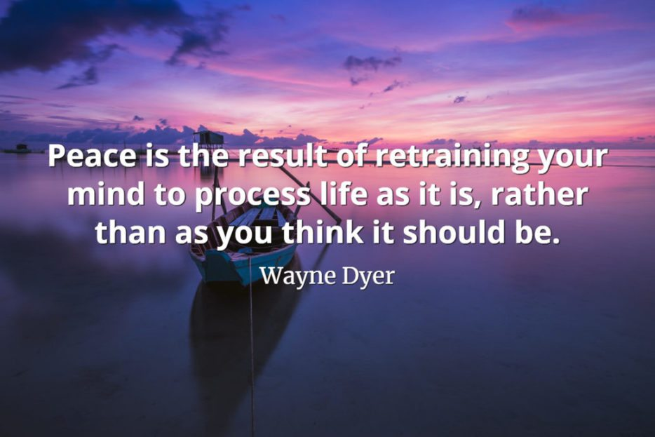 Wayne Dyer Quote: Peace is the result of retraining your mind to process life as it is, rather than as you think it should be.