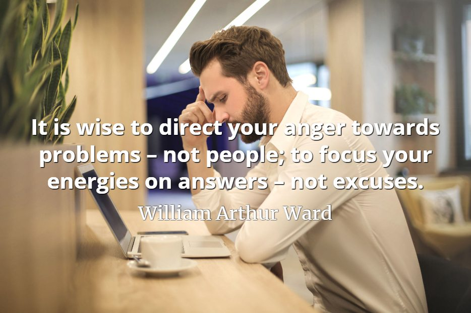 William Arthur Ward quote It is wise to direct your anger towards problems – not people; to focus your energies on answers – not excuses.
