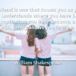 William Shakespeare quote A friend is one that knows you as you are, understands where you have been, accepts what you have become