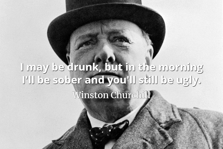 Winston Churchill quote I may be drunk, but in the morning I'll be sober and you'll still be ugly.