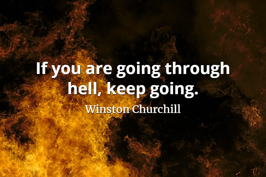 Winston Churchill quote If you are going through hell, keep going.