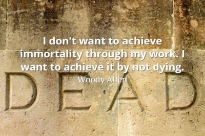 Woody Allen quote I don't want to achieve immortality through my work. I want to achieve it by not dying.