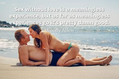 Woody Allen quote Sex without love is a meaningless experience, but as far as meaningless experiences go it's pretty damn good.