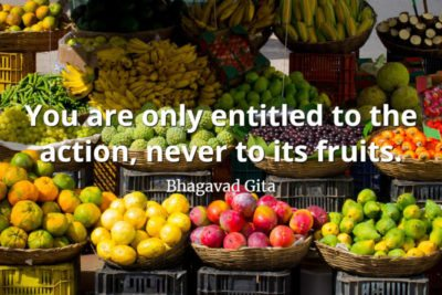 bhagavad gita quote You are only entitled to the action, never to its fruits