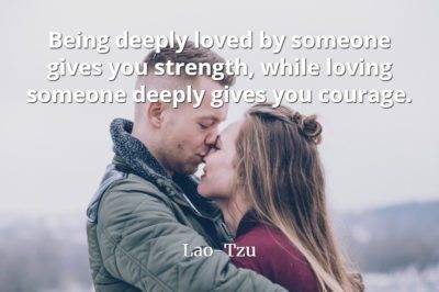 Lao-Tzu Quote: Being deeply loved by someone gives you strength, while loving someone deeply gives you courage.