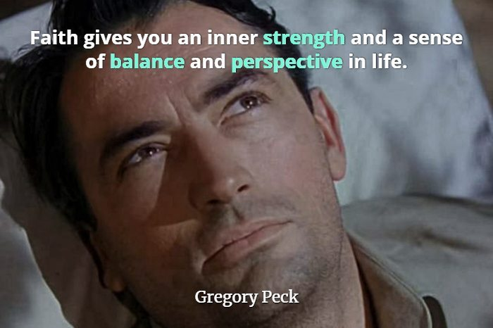 Closeup of actor Gregory Peck with his head on a pillow and quote Faith gives you an inner strength and a sense of balance and perspective in life.